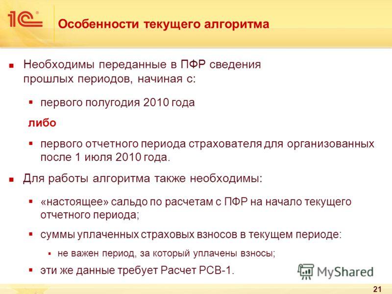 21 Особенности текущего алгоритма Необходимы переданные в ПФР сведения прошлых периодов, начиная с: первого полугодия 2010 года либо первого отчетного периода страхователя для организованных после 1 июля 2010 года. Для работы алгоритма также необходи