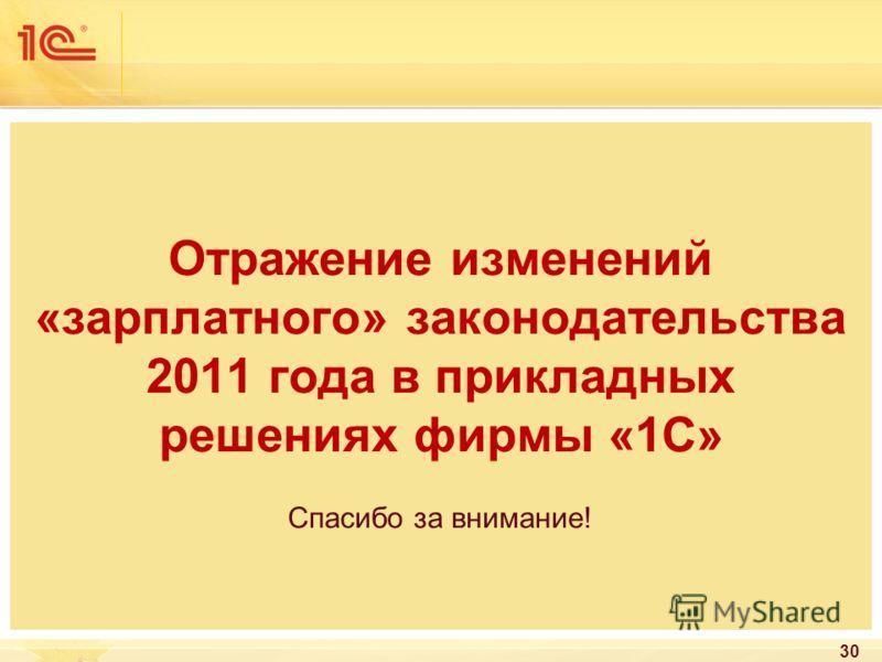 Отражение изменений «зарплатного» законодательства 2011 года в прикладных решениях фирмы «1С» Спасибо за внимание! 30