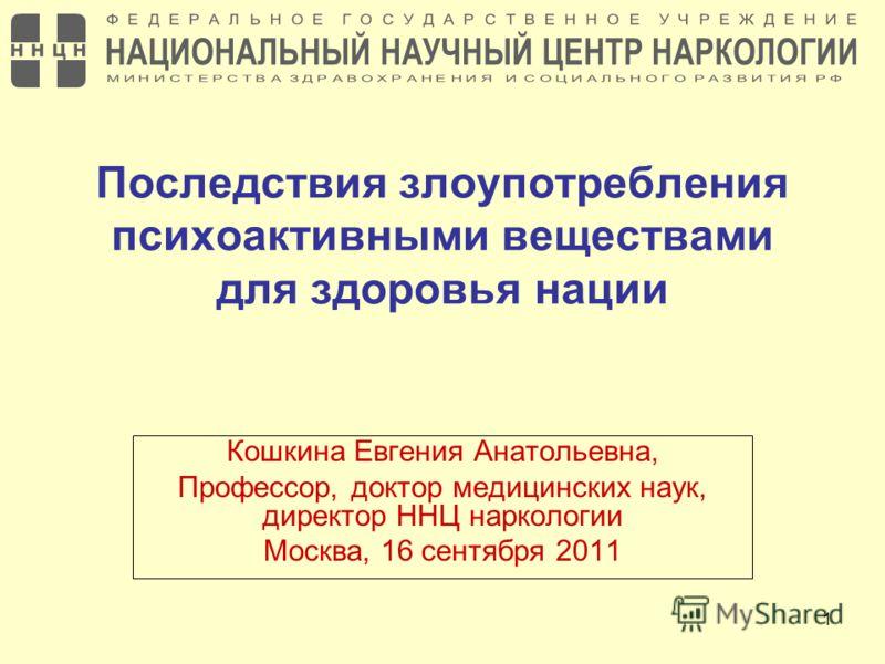 1 Последствия злоупотребления психоактивными веществами для здоровья нации Кошкина Евгения Анатольевна, Профессор, доктор медицинских наук, директор ННЦ наркологии Москва, 16 сентября 2011