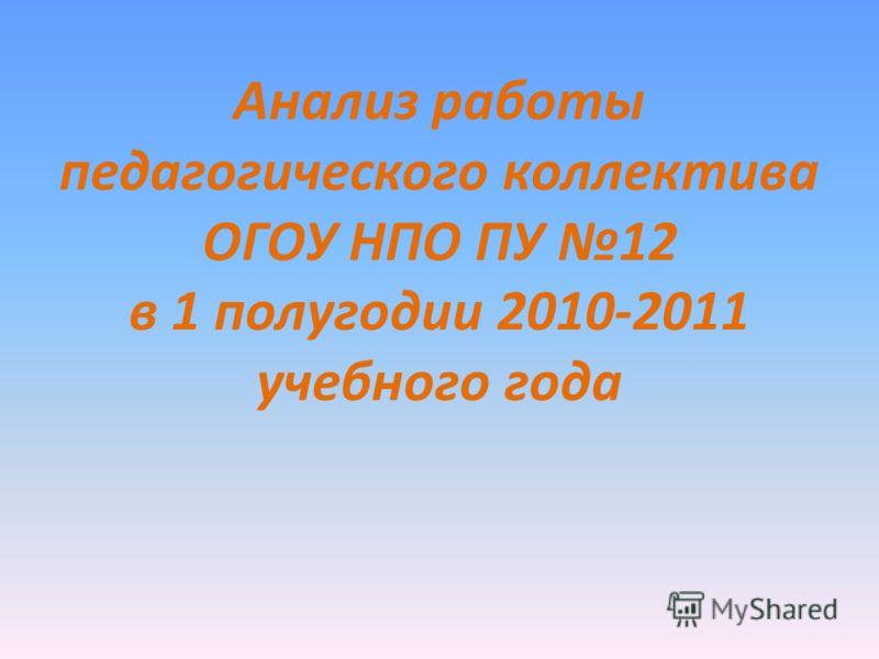 Анализ работы педагогического коллектива ОГОУ НПО ПУ 12 в 1 полугодии 2010-2011 учебного года