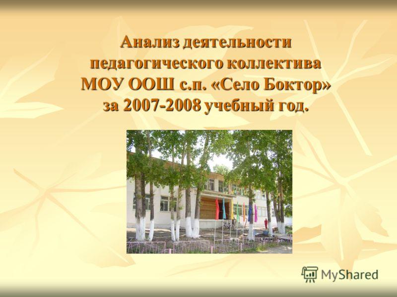 Анализ деятельности педагогического коллектива МОУ ООШ с.п. «Село Боктор» за 2007-2008 учебный год.