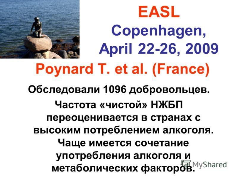 Poynard T. et al. (France) Обследовали 1096 добровольцев. Частота «чистой» НЖБП переоценивается в странах с высоким потреблением алкоголя. Чаще имеется сочетание употребления алкоголя и метаболических факторов. EASL Copenhagen, April 22-26, 2009