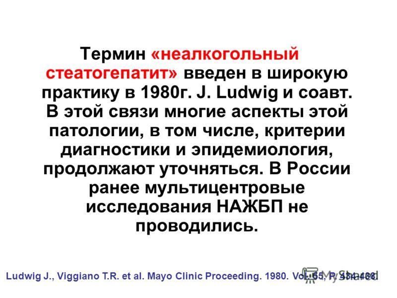 Термин «неалкогольный стеатогепатит» введен в широкую практику в 1980г. J. Ludwig и соавт. В этой связи многие аспекты этой патологии, в том числе, критерии диагностики и эпидемиология, продолжают уточняться. В России ранее мультицентровые исследован