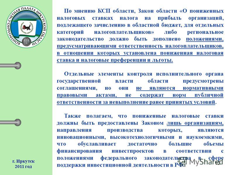 10 г. Иркутск 2011 год По мнению КСП области, Закон области «О пониженных налоговых ставках налога на прибыль организаций, подлежащего зачислению в областной бюджет, для отдельных категорий налогоплательщиков» либо региональное законодательство должн