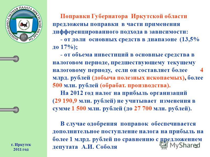 2 г. Иркутск 2011 год Поправки Губернатора Иркутской области предложены поправки в части применения дифференцированного подхода в зависимости: - от доли основных средств в диапазоне (13,5% до 17%); - от объема инвестиций в основные средства в налогов