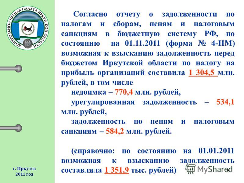 8 г. Иркутск 2011 год Согласно отчету о задолженности по налогам и сборам, пеням и налоговым санкциям в бюджетную систему РФ, по состоянию на 01.11.2011 (форма 4-НМ) возможная к взысканию задолженность перед бюджетом Иркутской области по налогу на пр