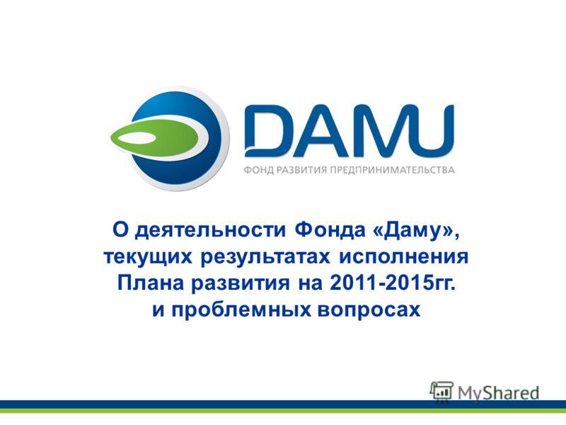 О деятельности Фонда «Даму», текущих результатах исполнения Плана развития на 2011-2015гг. и проблемных вопросах