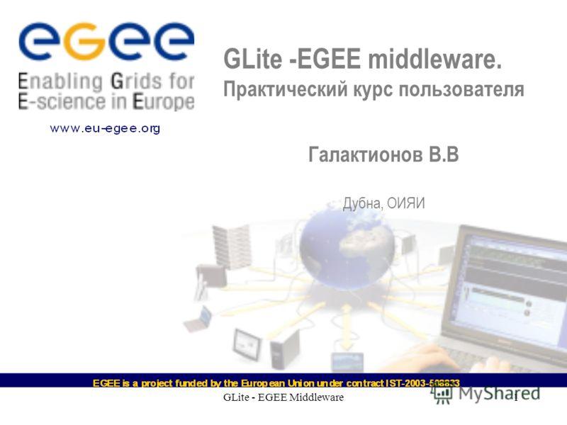 GLite - EGEE Middleware1 GLite -EGEE middleware. Практический курс пользователя Галактионов В.В Дубна, ОИЯИ