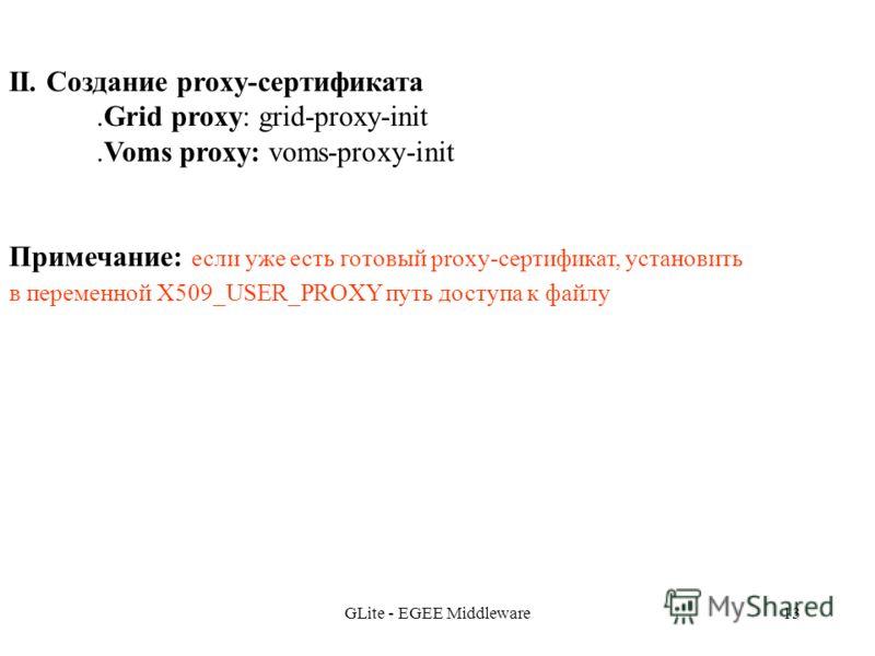 GLite - EGEE Middleware13 II. Создание proxy-сертификата.Grid proxy: grid-proxy-init.Voms proxy: voms-proxy-init Примечание: если уже есть готовый proxy-сертификат, установить в переменной X509_USER_PROXY путь доступа к файлу