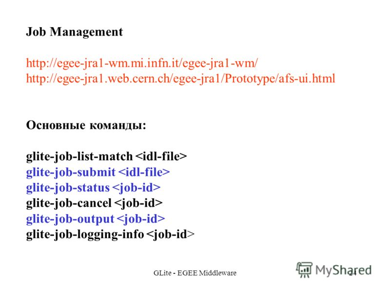 GLite - EGEE Middleware24 Job Management http://egee-jra1-wm.mi.infn.it/egee-jra1-wm/ http://egee-jra1.web.cern.ch/egee-jra1/Prototype/afs-ui.html Основные команды: glite-job-list-match glite-job-submit glite-job-status glite-job-cancel glite-job-out