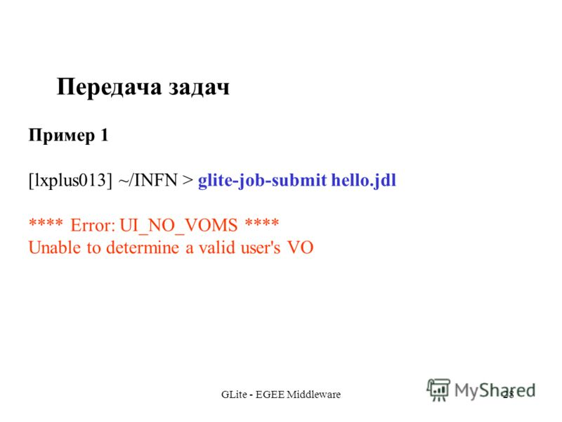 GLite - EGEE Middleware28 Передача задач Пример 1 [lxplus013] ~/INFN > glite-job-submit hello.jdl **** Error: UI_NO_VOMS **** Unable to determine a valid user's VO
