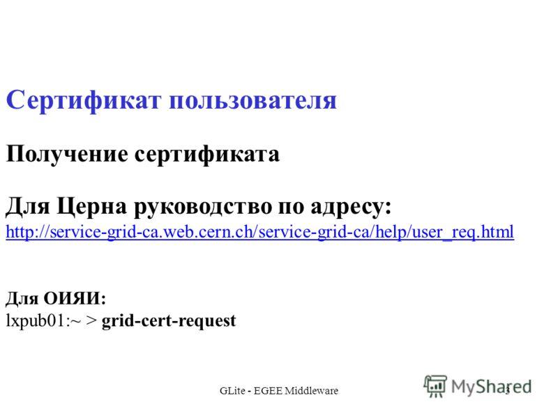 GLite - EGEE Middleware3 Сертификат пользователя Получение сертификата Для Церна руководство по адресу: http://service-grid-ca.web.cern.ch/service-grid-ca/help/user_req.html Для ОИЯИ: lxpub01:~ > grid-cert-request
