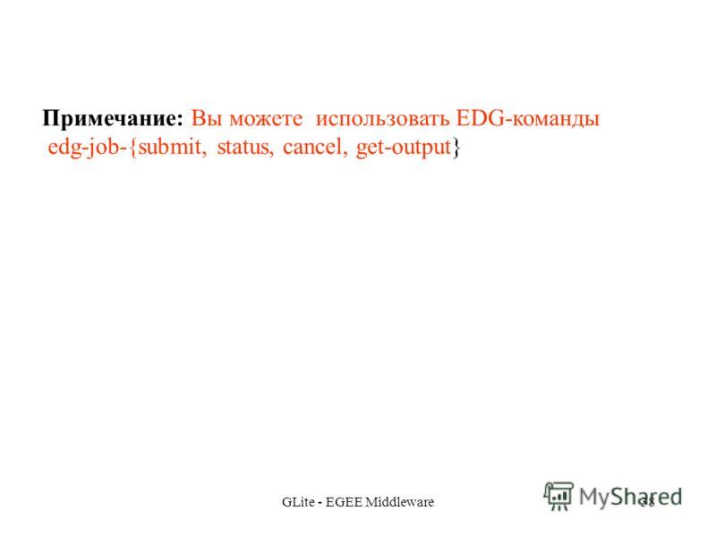 GLite - EGEE Middleware38 Примечание: Вы можете использовать EDG-команды edg-job-{submit, status, cancel, get-output}