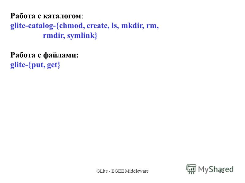 GLite - EGEE Middleware52 Работа с каталогом: glite-catalog-{chmod, create, ls, mkdir, rm, rmdir, symlink} Работа с файлами: glite-{put, get}