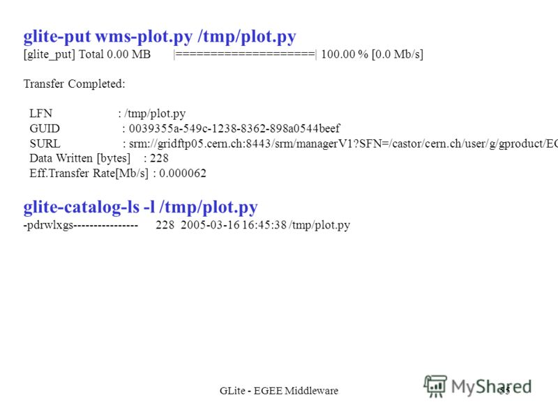 GLite - EGEE Middleware55 glite-put wms-plot.py /tmp/plot.py [glite_put] Total 0.00 MB |====================| 100.00 % [0.0 Mb/s] Transfer Completed: LFN : /tmp/plot.py GUID : 0039355a-549c-1238-8362-898a0544beef SURL : srm://gridftp05.cern.ch:8443/s