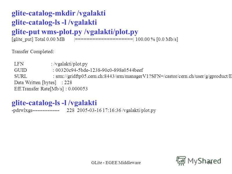 GLite - EGEE Middleware56 glite-catalog-mkdir /vgalakti glite-catalog-ls -l /vgalakti glite-put wms-plot.py /vgalakti/plot.py [glite_put] Total 0.00 MB |====================| 100.00 % [0.0 Mb/s] Transfer Completed: LFN : /vgalakti/plot.py GUID : 0032