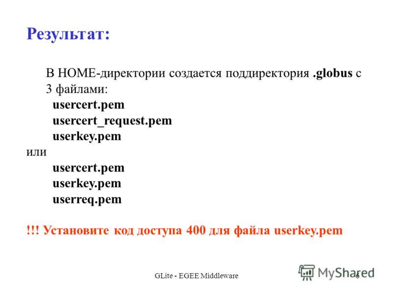 GLite - EGEE Middleware6 Результат: В HOME-директории создается поддиректория.globus с 3 файлами: usercert.pem usercert_request.pem userkey.pem или usercert.pem userkey.pem userreq.pem !!! Установите код доступа 400 для файла userkey.pem