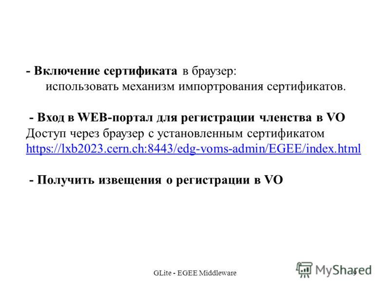 GLite - EGEE Middleware9 - Включение сертификата в браузер: использовать механизм импортрования сертификатов. - Вход в WEB-портал для регистрации членства в VO Доступ через браузер с установленным сертификатом https://lxb2023.cern.ch:8443/edg-voms-ad