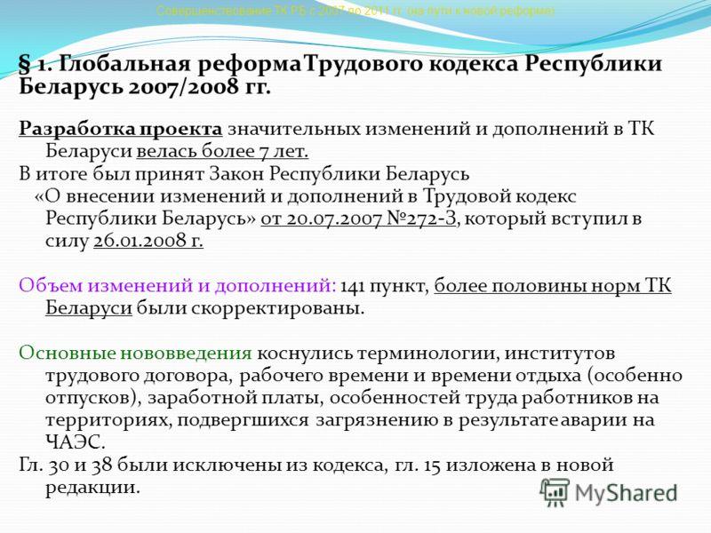 Совершенствование ТК РБ с 2007 по 2011 гг. (на пути к новой реформе) § 1. Глобальная реформа Трудового кодекса Республики Беларусь 2007/2008 гг. Разработка проекта значительных изменений и дополнений в ТК Беларуси велась более 7 лет. В итоге был прин