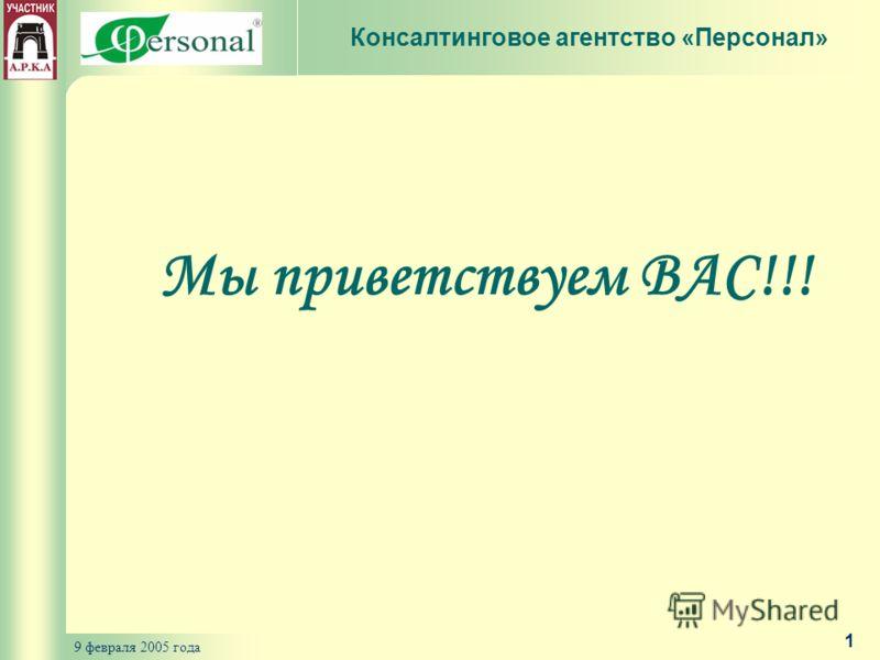9 февраля 2005 года 1 Мы приветствуем ВАС!!! Консалтинговое агентство «Персонал»