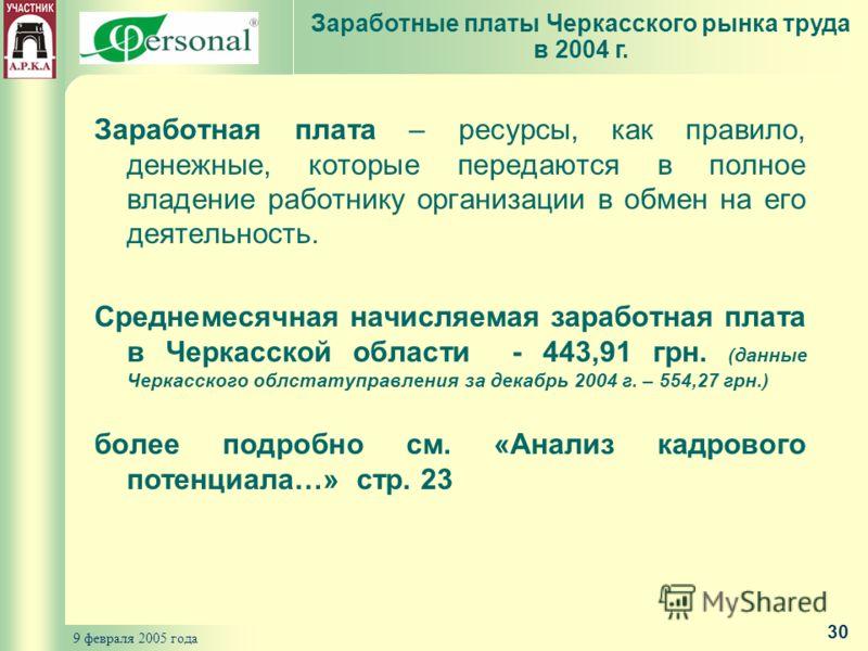 9 февраля 2005 года 30 Заработная плата – ресурсы, как правило, денежные, которые передаются в полное владение работнику организации в обмен на его деятельность. Среднемесячная начисляемая заработная плата в Черкасской области - 443,91 грн. (данные Ч