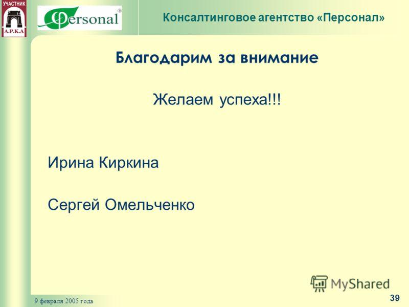 9 февраля 2005 года 39 Благодарим за внимание Желаем успеха!!! Ирина Киркина Сергей Омельченко Консалтинговое агентство «Персонал»