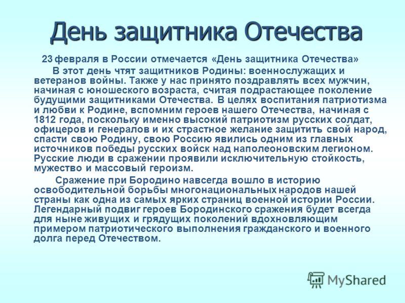 День защитника Отечества 23 февраля в России отмечается «День защитника Отечества» В этот день чтят защитников Родины: военнослужащих и ветеранов войны. Также у нас принято поздравлять всех мужчин, начиная с юношеского возраста, считая подрастающее п