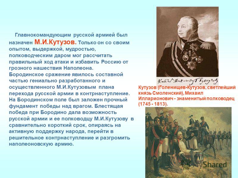 Главнокомандующим русской армией был назначен М.И.Кутузов. Только он со своим опытом, выдержкой, мудростью, полководческим даром мог рассчитать правильный ход атаки и избавить Россию от грозного нашествия Наполеона. Бородинское сражение явилось соста