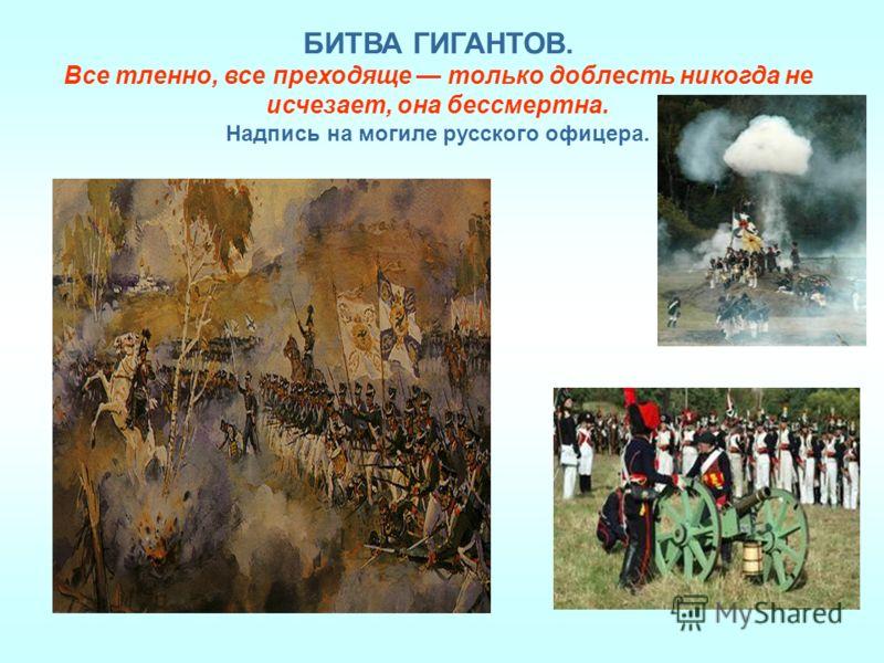 БИТВА ГИГАНТОВ. Все тленно, все преходяще только доблесть никогда не исчезает, она бессмертна. Надпись на могиле русского офицера.