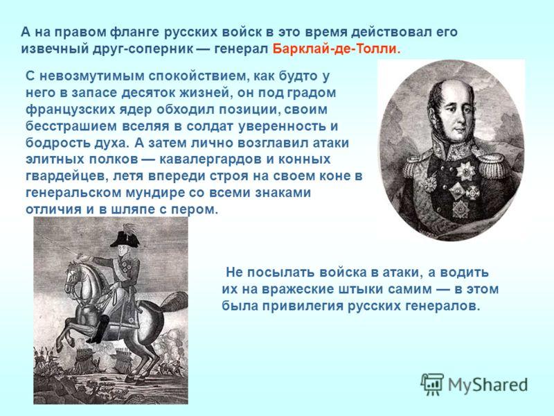 А на правом фланге русских войск в это время действовал его извечный друг-соперник генерал Барклай-де-Толли. С невозмутимым спокойствием, как будто у него в запасе десяток жизней, он под градом французских ядер обходил позиции, своим бесстрашием всел
