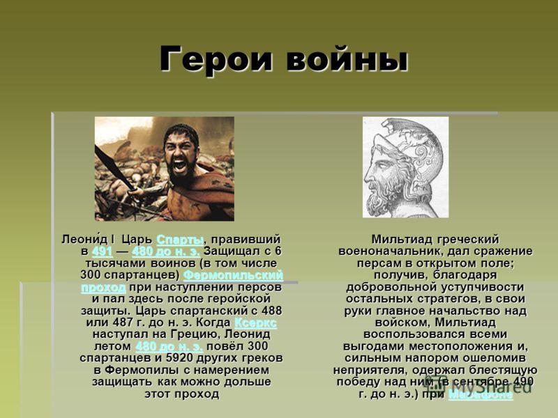 Герои войны Леони́д I Царь Спарты, правивший в 491 480 до н. э. Защищал с 6 тысячами воинов (в том числе 300 спартанцев) Фермопильский проход при наступлении персов и пал здесь после геройской защиты. Царь спартанский с 488 или 487 г. до н. э. Когда
