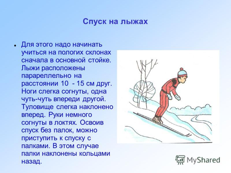 Спуск на лыжах Для этого надо начинать учиться на пологих склонах сначала в основной стойке. Лыжи расположены парареллельно на расстоянии 10 - 15 см друг. Ноги слегка согнуты, одна чуть-чуть впереди другой. Туловище слегка наклонено вперед. Руки немн