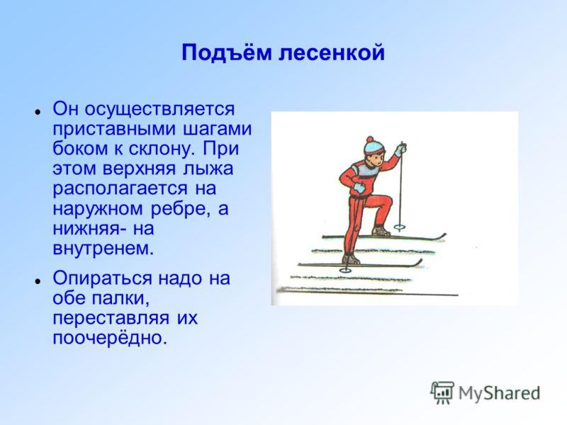 Подъём лесенкой Он осуществляется приставными шагами боком к склону. При этом верхняя лыжа располагается на наружном ребре, а нижняя- на внутренем. Опираться надо на обе палки, переставляя их поочерёдно.