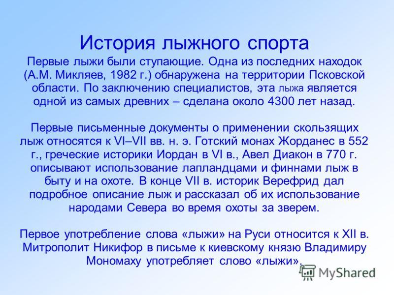 История лыжного спорта Первые лыжи были ступающие. Одна из последних находок (А.М. Микляев, 1982 г.) обнаружена на территории Псковской области. По заключению специалистов, эта лыжа является одной из самых древних – сделана около 4300 лет назад. Перв