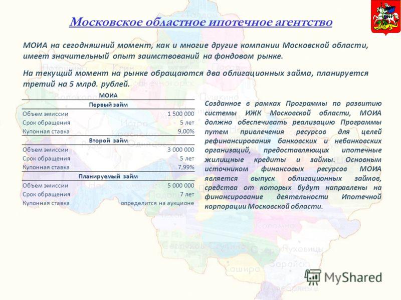 Московское областное ипотечное агентство МОИА на сегодняшний момент, как и многие другие компании Московской области, имеет значительный опыт заимствований на фондовом рынке. На текущий момент на рынке обращаются два облигационных займа, планируется