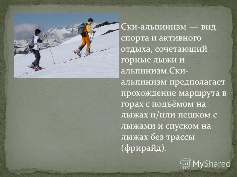 Ски-альпинизм вид спорта и активного отдыха, сочетающий горные лыжи и альпинизм.Ски- альпинизм предполагает прохождение маршрута в горах с подъёмом на лыжах и/или пешком с лыжами и спуском на лыжах без трассы (фрирайд).