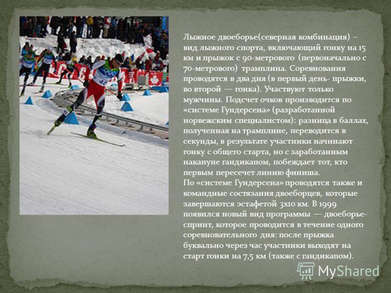 Лыжное двоеборье(северная комбинация) – вид лыжного спорта, включающий гонку на 15 км и прыжок с 90-метрового (первоначально с 70-метрового) трамплина. Соревнования проводятся в два дня (в первый день- прыжки, во второй гонка). Участвуют только мужчи