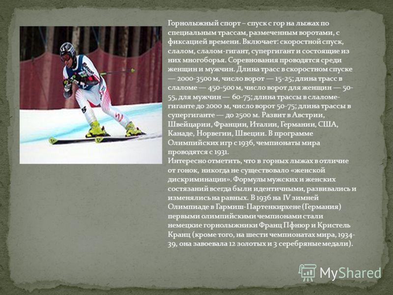 Горнолыжный спорт – спуск с гор на лыжах по специальным трассам, размеченным воротами, с фиксацией времени. Включает: скоростной спуск, слалом, слалом-гигант, супергигант и состоящие из них многоборья. Соревнования проводятся среди женщин и мужчин. Д