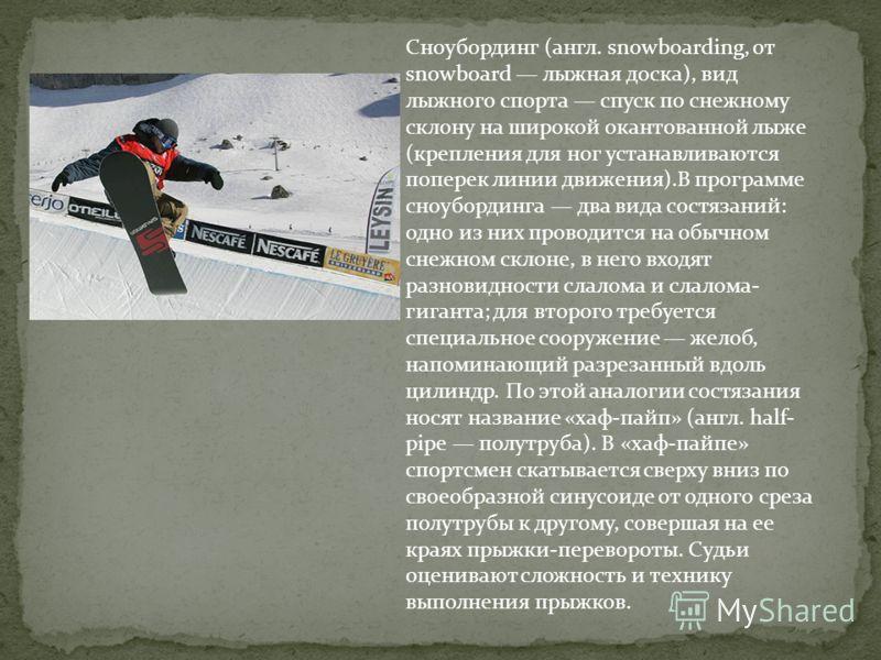 Сноубординг (англ. snowboarding, от snowboard лыжная доска), вид лыжного спорта спуск по снежному склону на широкой окантованной лыже (крепления для ног устанавливаются поперек линии движения).В программе сноубординга два вида состязаний: одно из них