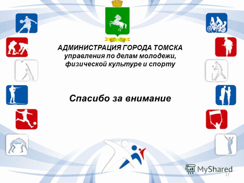 АДМИНИСТРАЦИЯ ГОРОДА ТОМСКА управления по делам молодежи, физической культуре и спорту Спасибо за внимание 17