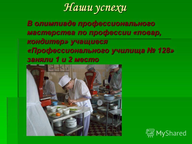 Наши успехи В олимпиаде профессионального мастерства по профессии «повар, кондитер» учащиеся «Профессионального училища 128» заняли 1 и 2 место