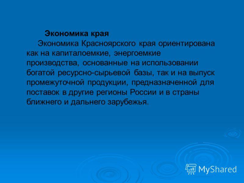 Экономика края Экономика Красноярского края ориентирована как на капиталоемкие, энергоемкие производства, основанные на использовании богатой ресурсно-сырьевой базы, так и на выпуск промежуточной продукции, предназначенной для поставок в другие регио