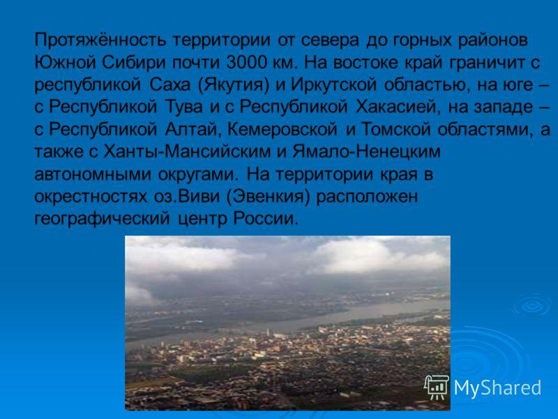 Протяжённость территории от севера до горных районов Южной Сибири почти 3000 км. На востоке край граничит с республикой Саха (Якутия) и Иркутской областью, на юге – с Республикой Тува и с Республикой Хакасией, на западе – с Республикой Алтай, Кемеров