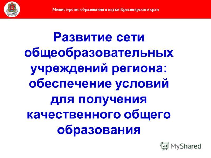 Министерство образования и науки Красноярского края Развитие сети общеобразовательных учреждений региона: обеспечение условий для получения качественного общего образования