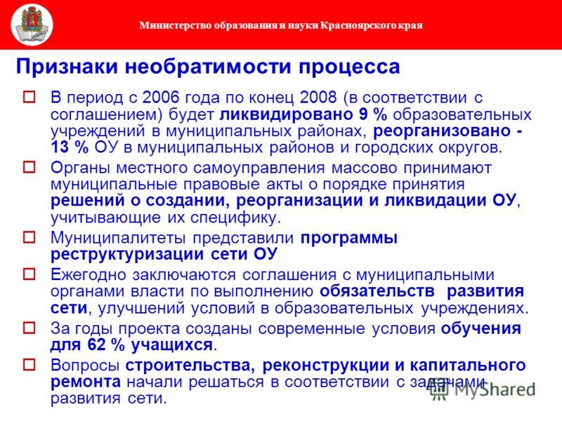 Министерство образования и науки Красноярского края В период с 2006 года по конец 2008 (в соответствии с соглашением) будет ликвидировано 9 % образовательных учреждений в муниципальных районах, реорганизовано - 13 % ОУ в муниципальных районов и город