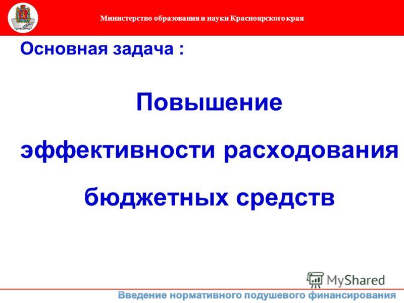 Министерство образования и науки Красноярского края Повышение эффективности расходования бюджетных средств Основная задача :