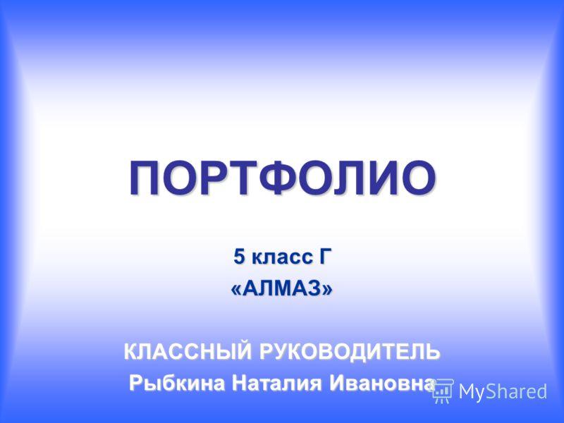ПОРТФОЛИО 5 класс Г «АЛМАЗ» КЛАССНЫЙ РУКОВОДИТЕЛЬ Рыбкина Наталия Ивановна