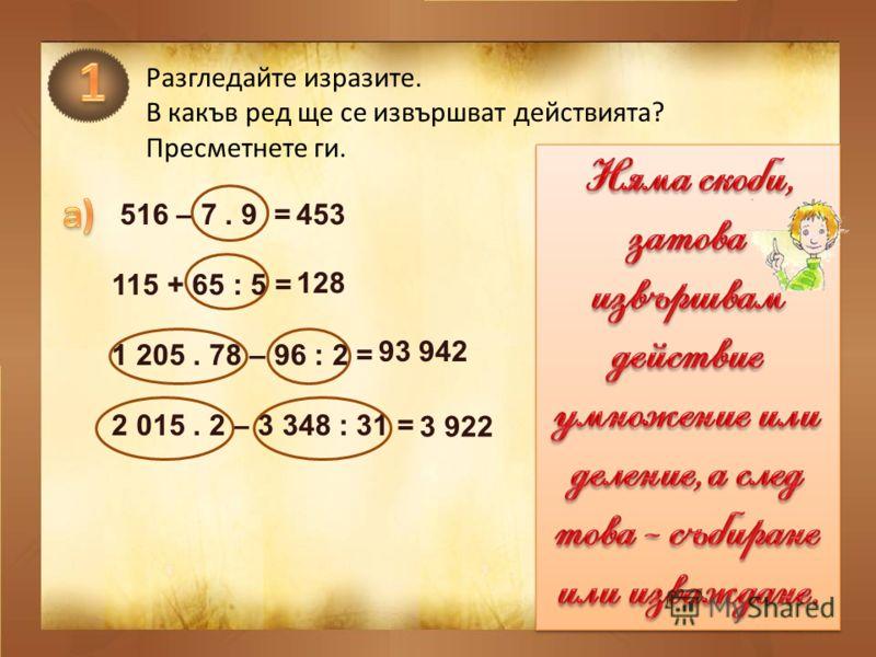 Разгледайте изразите. В какъв ред ще се извършват действията? Пресметнете ги. 516 – 7. 9 = 115 + 65 : 5 = 1 205. 78 – 96 : 2 = 2 015. 2 – 3 348 : 31 = 453 128 93 942 3 922