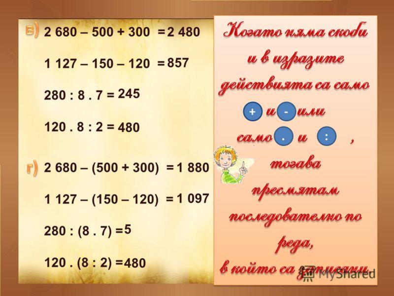 2 680 – 500 + 300 = 1 127 – 150 – 120 = 280 : 8. 7 = 120. 8 : 2 = 2 680 – (500 + 300) = 1 127 – (150 – 120) = 280 : (8. 7) = 120. (8 : 2) = +-.: 2 480 857 245 480 1 880 1 097 5 480