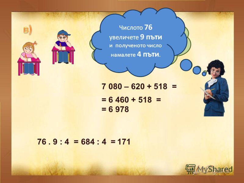 От числото 7 080 извадете 620 и към полученото число прибавете 518. 7 080 – 620 + 518 = = 6 460 + 518 = = 6 978 Числото 76 увеличете 9 пъти и полученото число намалете 4 пъти. 76. 9 : 4 = 684 : 4 = 171